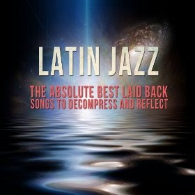 Latin Jazz: The Absolute Best Laid Back Songs To Decompress And Reflect